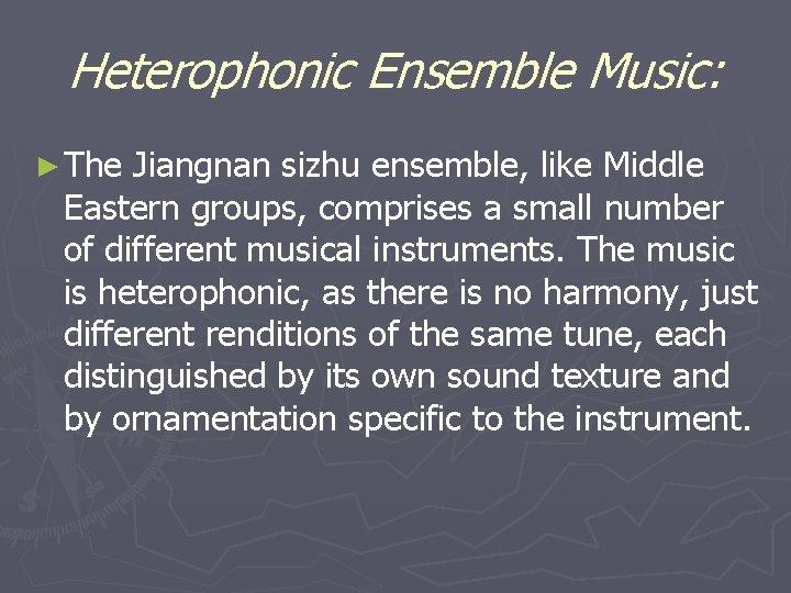 Heterophonic Ensemble Music: ► The Jiangnan sizhu ensemble, like Middle Eastern groups, comprises a