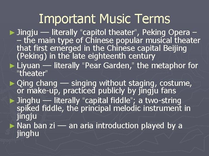 "Important Music Terms ► Jingju –– literally ""capitol theater"", Peking Opera – – the"