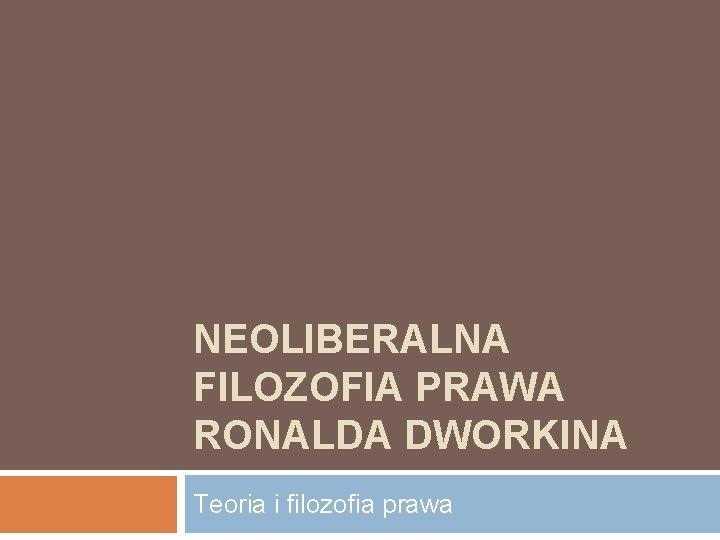 NEOLIBERALNA FILOZOFIA PRAWA RONALDA DWORKINA Teoria i filozofia prawa