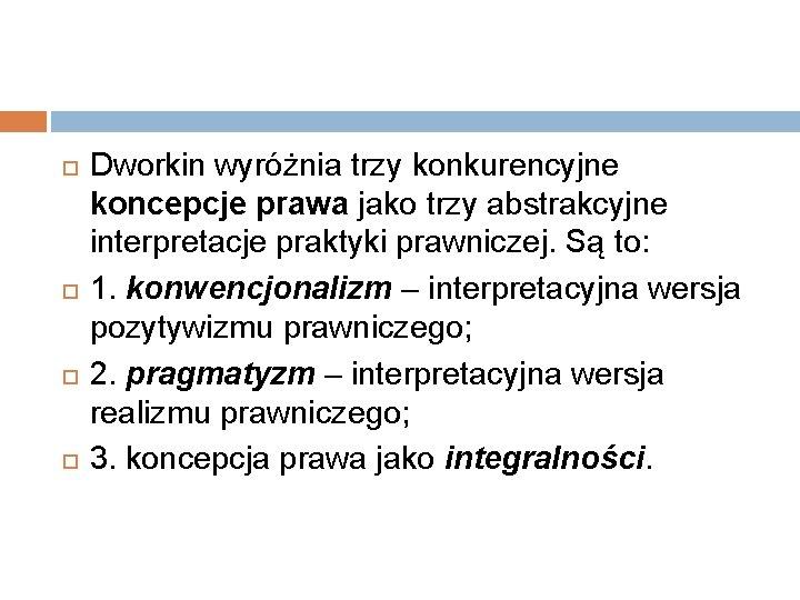 Dworkin wyróżnia trzy konkurencyjne koncepcje prawa jako trzy abstrakcyjne interpretacje praktyki prawniczej. Są