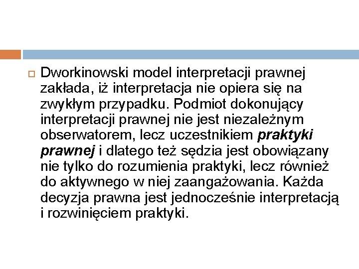 Dworkinowski model interpretacji prawnej zakłada, iż interpretacja nie opiera się na zwykłym przypadku.