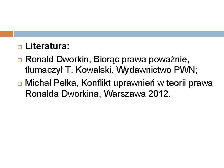 Literatura: Ronald Dworkin, Biorąc prawa poważnie, tłumaczył T. Kowalski, Wydawnictwo PWN; Michał Pełka,