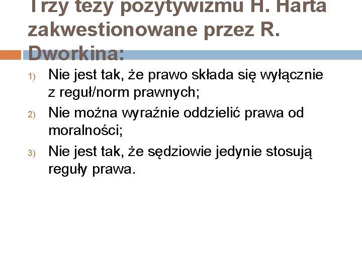 Trzy tezy pozytywizmu H. Harta zakwestionowane przez R. Dworkina: 1) 2) 3) Nie jest