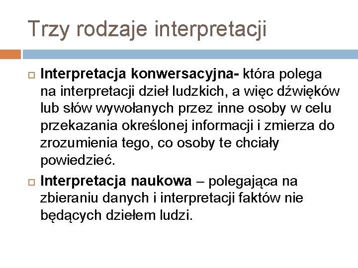 Trzy rodzaje interpretacji Interpretacja konwersacyjna- która polega na interpretacji dzieł ludzkich, a więc dźwięków