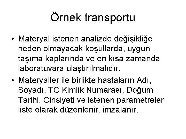 Örnek transportu • Materyal istenen analizde değişikliğe neden olmayacak koşullarda, uygun taşıma kaplarında ve