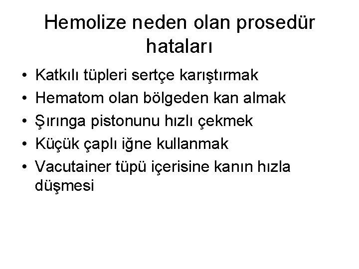Hemolize neden olan prosedür hataları • • • Katkılı tüpleri sertçe karıştırmak Hematom olan