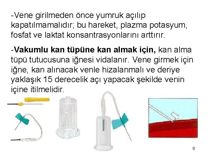 -Vene girilmeden önce yumruk açılıp kapatılmamalıdır; bu hareket, plazma potasyum, fosfat ve laktat konsantrasyonlarını