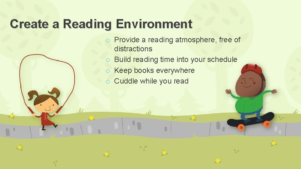 Create a Reading Environment o Provide a reading atmosphere, free of distractions o Build