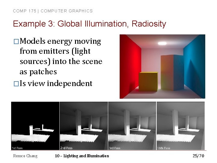 COMP 175 | COMPUTER GRAPHICS Example 3: Global Illumination, Radiosity �Models energy moving from