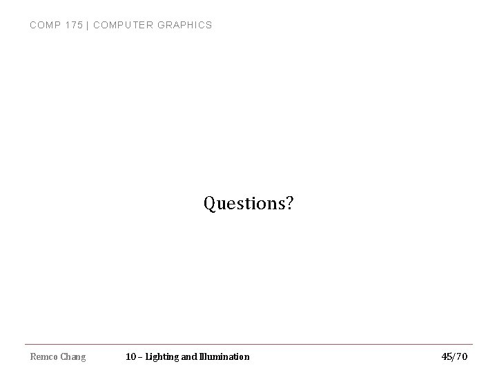 COMP 175 | COMPUTER GRAPHICS Questions? Remco Chang 10 – Lighting and Illumination 45/70
