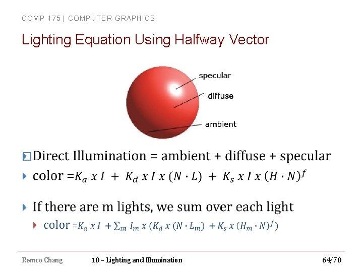 COMP 175 | COMPUTER GRAPHICS Lighting Equation Using Halfway Vector � Remco Chang 10