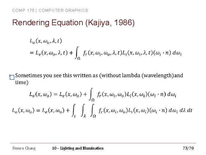 COMP 175 | COMPUTER GRAPHICS Rendering Equation (Kajiya, 1986) � Remco Chang 10 –