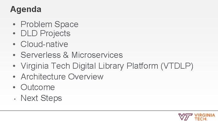 Agenda • • Problem Space DLD Projects Cloud-native Serverless & Microservices Virginia Tech Digital