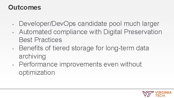 Outcomes • • Developer/Dev. Ops candidate pool much larger Automated compliance with Digital Preservation