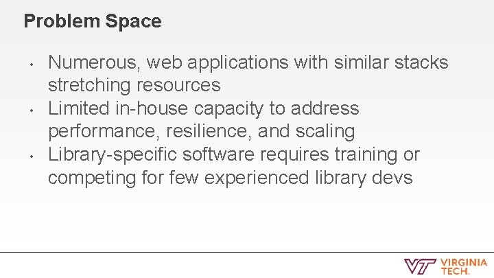 Problem Space • • • Numerous, web applications with similar stacks stretching resources Limited