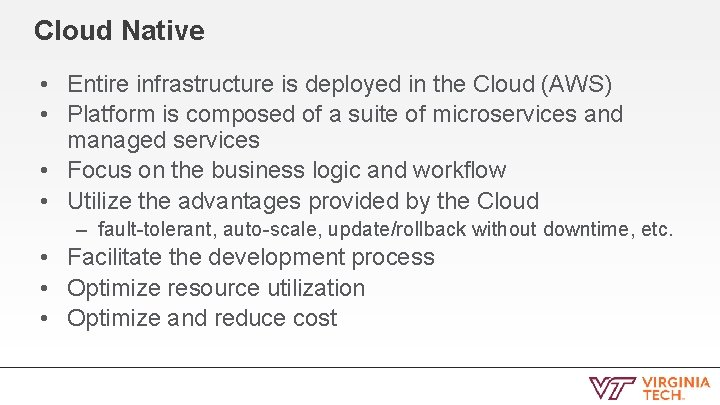 Cloud Native • Entire infrastructure is deployed in the Cloud (AWS) • Platform is