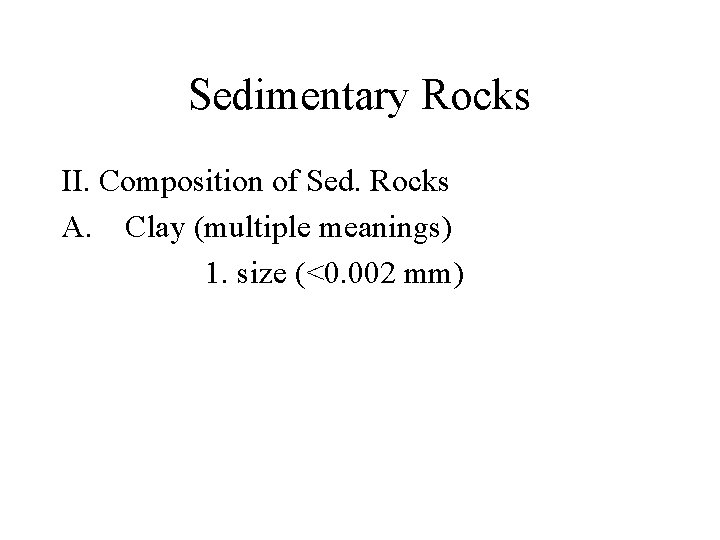 Sedimentary Rocks II. Composition of Sed. Rocks A. Clay (multiple meanings) 1. size (<0.