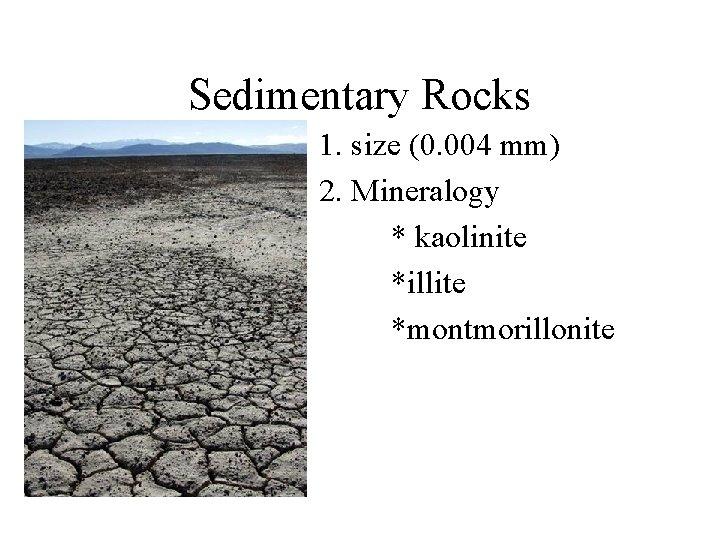 Sedimentary Rocks 1. size (0. 004 mm) 2. Mineralogy * kaolinite *illite *montmorillonite
