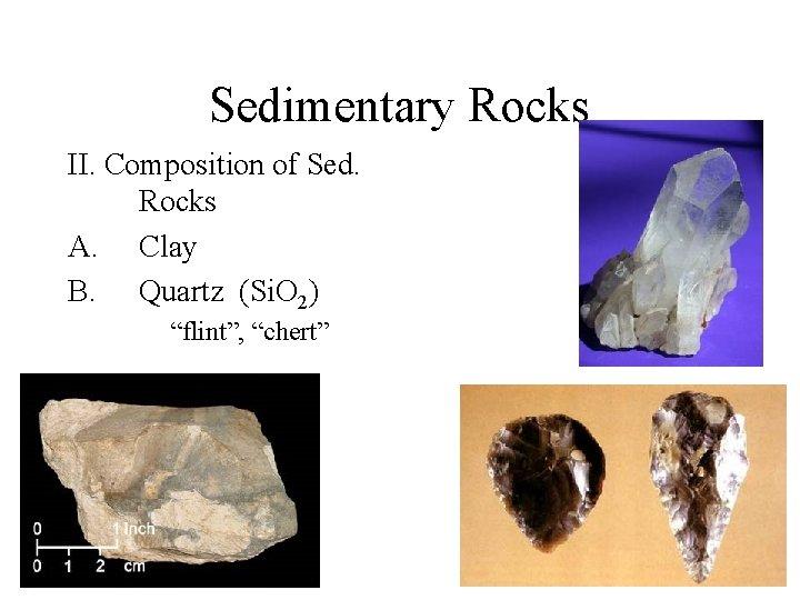 Sedimentary Rocks II. Composition of Sed. Rocks A. Clay B. Quartz (Si. O 2)