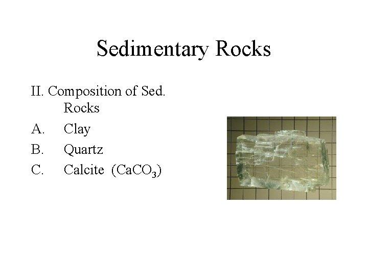 Sedimentary Rocks II. Composition of Sed. Rocks A. Clay B. Quartz C. Calcite (Ca.