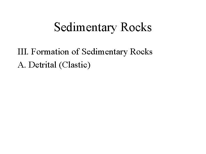 Sedimentary Rocks III. Formation of Sedimentary Rocks A. Detrital (Clastic)