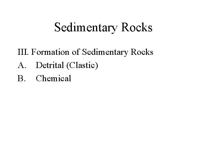 Sedimentary Rocks III. Formation of Sedimentary Rocks A. Detrital (Clastic) B. Chemical