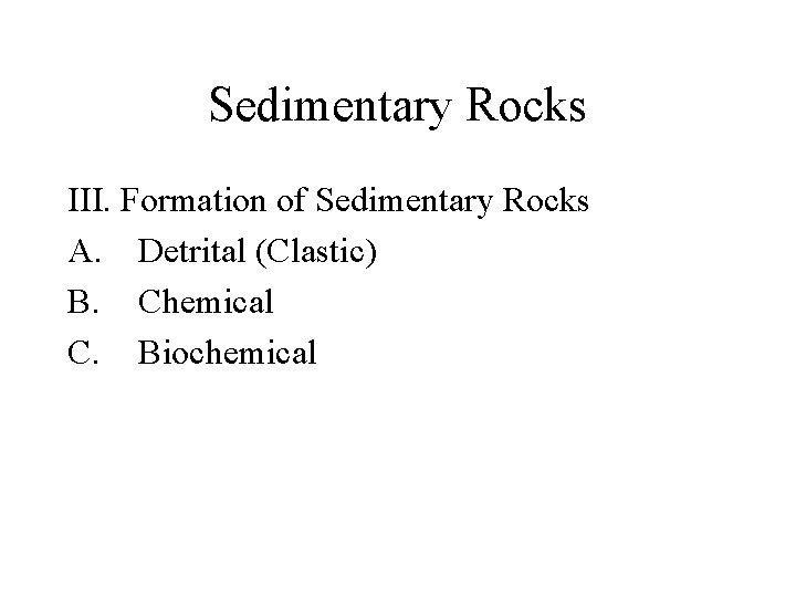 Sedimentary Rocks III. Formation of Sedimentary Rocks A. Detrital (Clastic) B. Chemical C. Biochemical