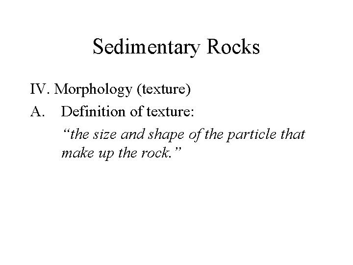 """Sedimentary Rocks IV. Morphology (texture) A. Definition of texture: """"the size and shape of"""