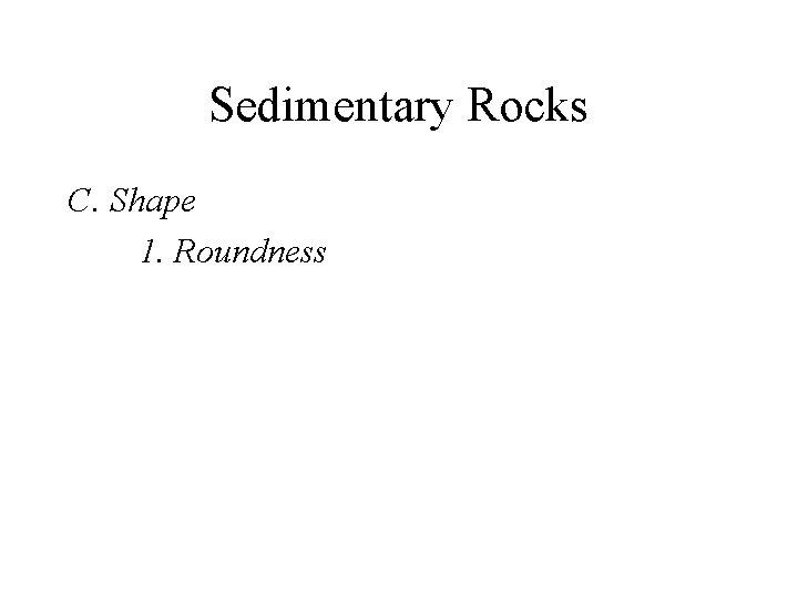 Sedimentary Rocks C. Shape 1. Roundness