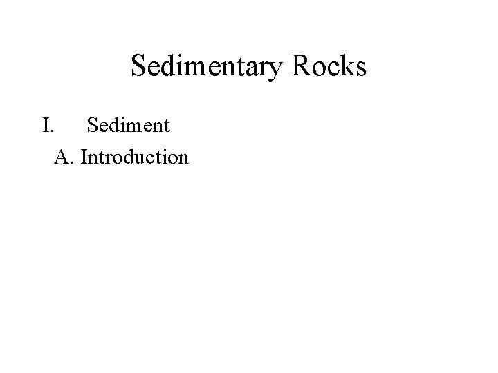 Sedimentary Rocks I. Sediment A. Introduction
