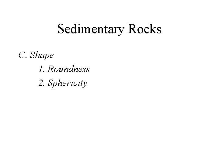 Sedimentary Rocks C. Shape 1. Roundness 2. Sphericity