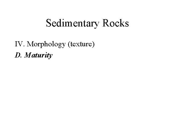 Sedimentary Rocks IV. Morphology (texture) D. Maturity