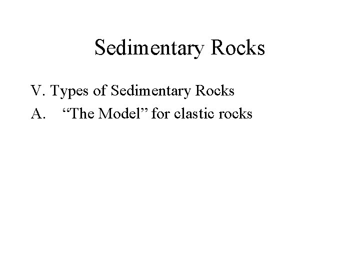 "Sedimentary Rocks V. Types of Sedimentary Rocks A. ""The Model"" for clastic rocks"