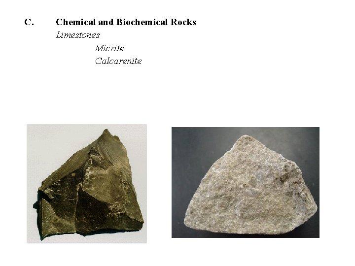 C. Chemical and Biochemical Rocks Limestones Micrite Calcarenite