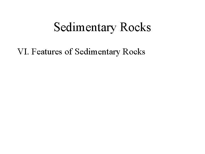 Sedimentary Rocks VI. Features of Sedimentary Rocks