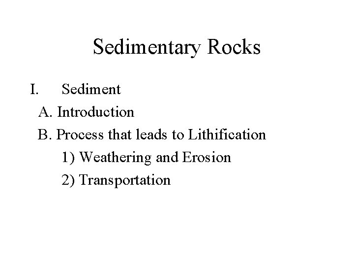 Sedimentary Rocks I. Sediment A. Introduction B. Process that leads to Lithification 1) Weathering