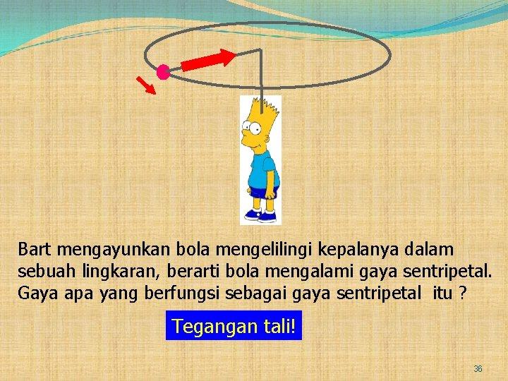 Bart mengayunkan bola mengelilingi kepalanya dalam sebuah lingkaran, berarti bola mengalami gaya sentripetal. Gaya