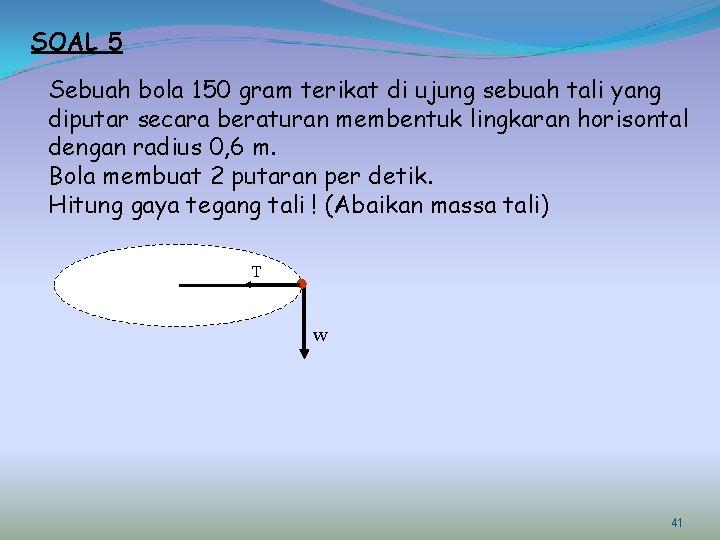SOAL 5 Sebuah bola 150 gram terikat di ujung sebuah tali yang diputar secara