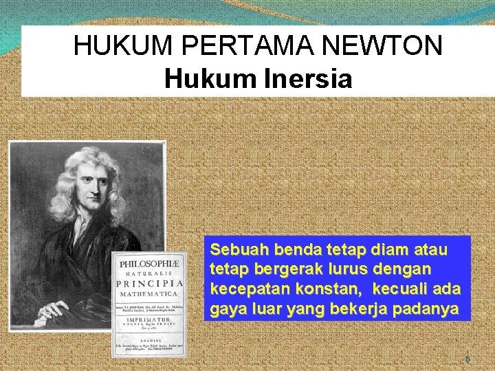 HUKUM PERTAMA NEWTON Hukum Inersia Sebuah benda tetap diam atau tetap bergerak lurus dengan
