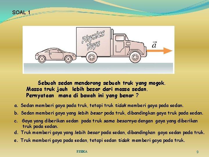 SOAL 1 Sebuah sedan mendorong sebuah truk yang mogok. Massa truk jauh lebih besar
