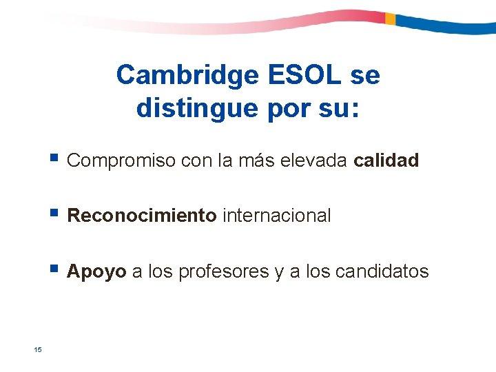 Cambridge ESOL se distingue por su: § Compromiso con la más elevada calidad §