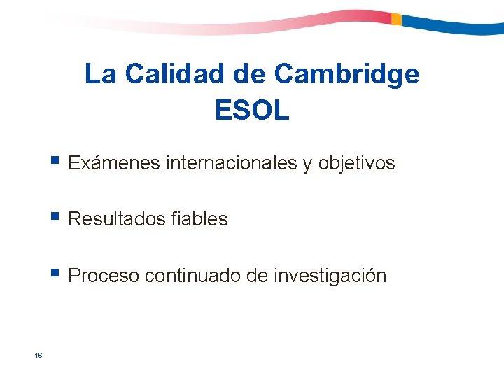La Calidad de Cambridge ESOL § Exámenes internacionales y objetivos § Resultados fiables §
