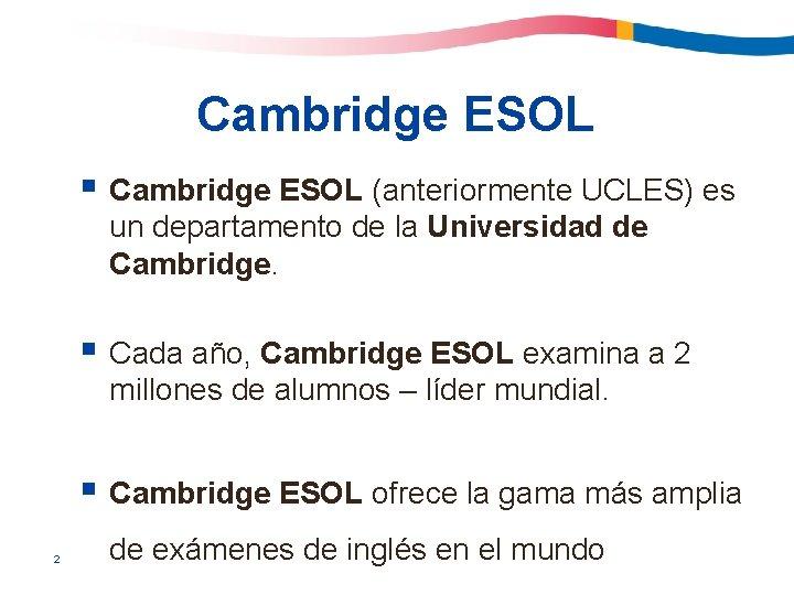 Cambridge ESOL § Cambridge ESOL (anteriormente UCLES) es un departamento de la Universidad de