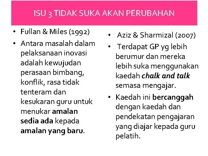 ISU 3 TIDAK SUKA AKAN PERUBAHAN • Fullan & Miles (1992) • Antara masalah