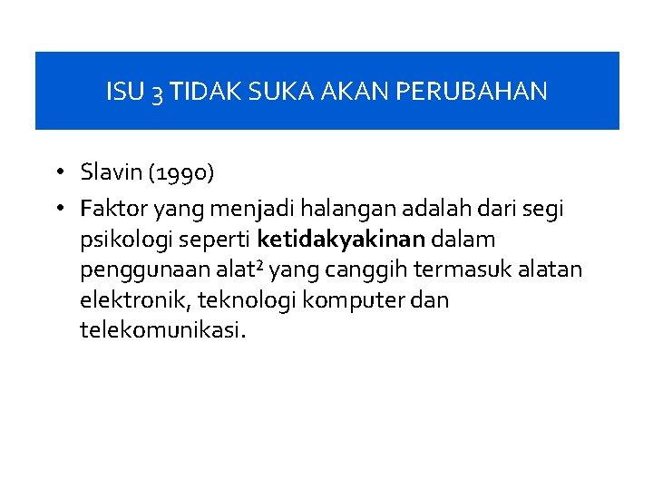 ISU 3 TIDAK SUKA AKAN PERUBAHAN • Slavin (1990) • Faktor yang menjadi halangan