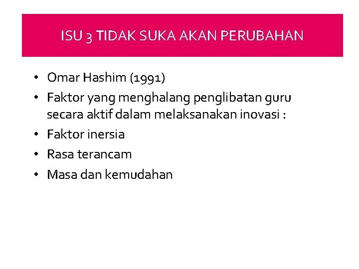 ISU 3 TIDAK SUKA AKAN PERUBAHAN • Omar Hashim (1991) • Faktor yang menghalang