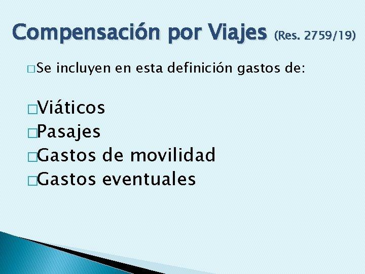 Compensación por Viajes (Res. 2759/19) � Se incluyen en esta definición gastos de: �Viáticos