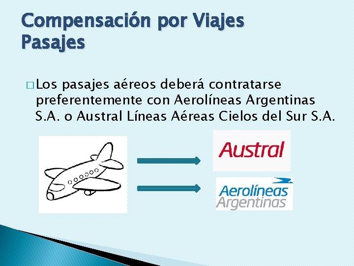 Compensación por Viajes Pasajes � Los pasajes aéreos deberá contratarse preferentemente con Aerolíneas Argentinas
