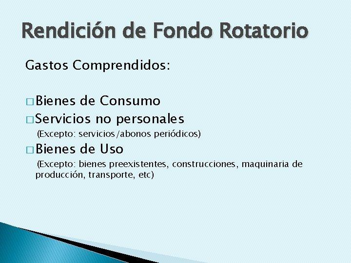 Rendición de Fondo Rotatorio Gastos Comprendidos: � Bienes de Consumo � Servicios no personales