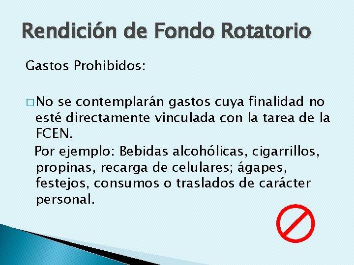 Rendición de Fondo Rotatorio Gastos Prohibidos: � No se contemplarán gastos cuya finalidad no